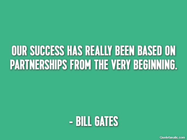Our success has really been based on partnerships from the very beginning. - Bill Gates