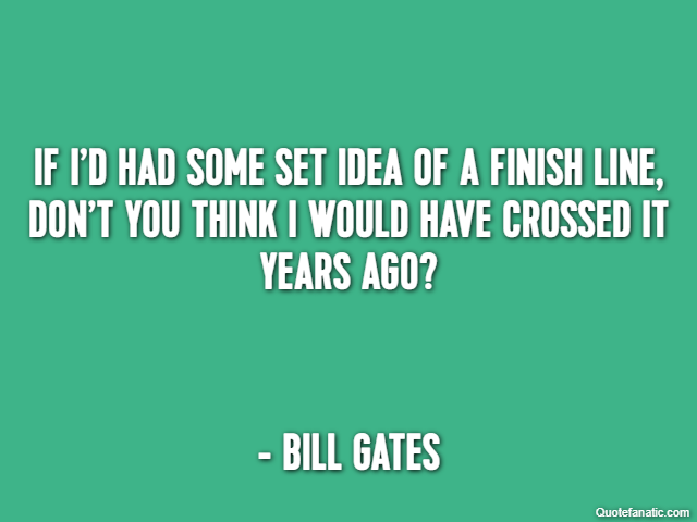 If I'd had some set idea of a finish line, don't you think I would have crossed it years ago? - Bill Gates