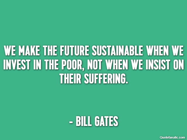 We make the future sustainable when we invest in the poor, not when we insist on their suffering. - Bill Gates