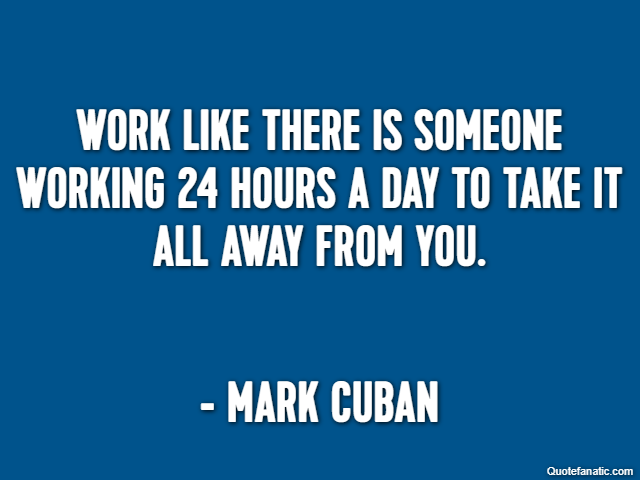 Work like there is someone working 24 hours a day to take it all away from you. - Mark Cuban