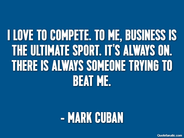 I love to compete. To me, business is the ultimate sport. It's always on. There is always someone trying to beat me. - Mark Cuban