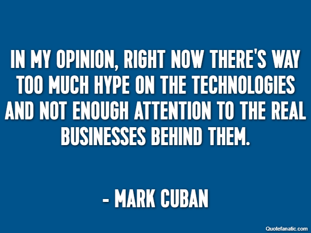 In my opinion, right now there's way too much hype on the technologies and not enough attention to the real businesses behind them. - Mark Cuban