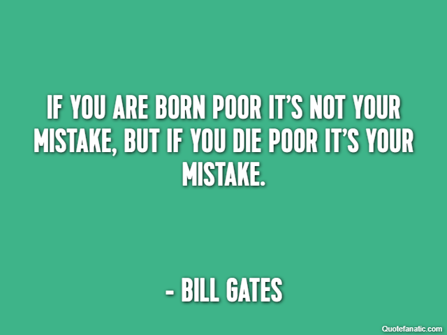 If you are born poor it's not your mistake, But if you die poor it's your mistake. - Bill Gates