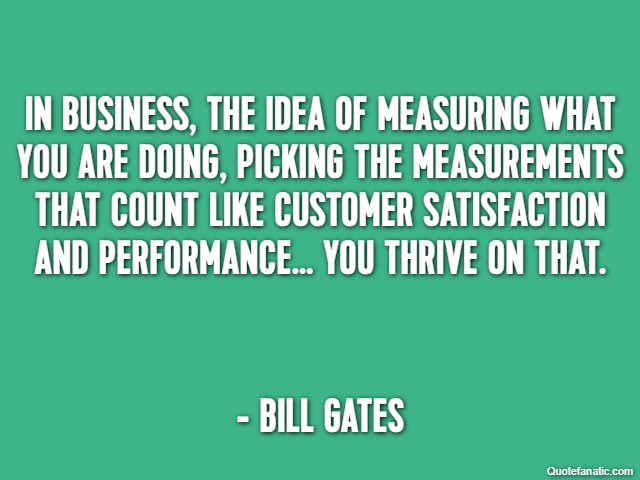 In business, the idea of measuring what you are doing, picking the measurements that count like customer satisfaction and performance… you thrive on that. - Bill Gates