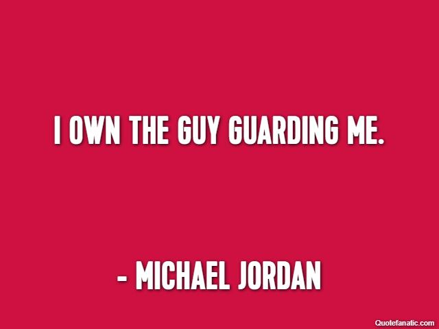 I own the guy guarding me. - Michael Jordan